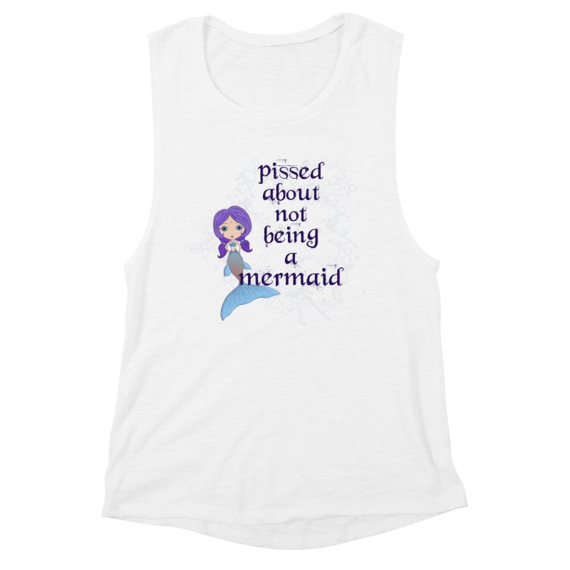 Pissed About Not Being A Mermaid Women's Muscle Tank by LittleMissTyne's Artist Shop