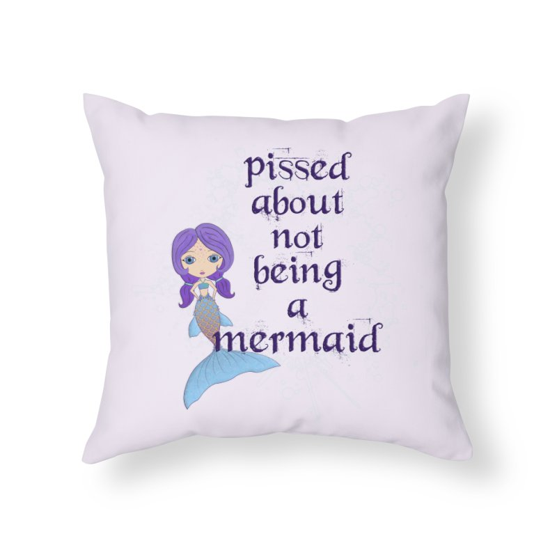 Pissed About Not Being A Mermaid Home Throw Pillow by LittleMissTyne's Artist Shop