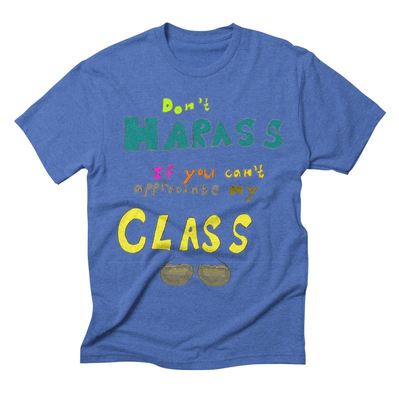 Don't Harass If You Can't Appreciate My Class Men's Triblend T-shirt by LlamapajamaTs's Artist Shop