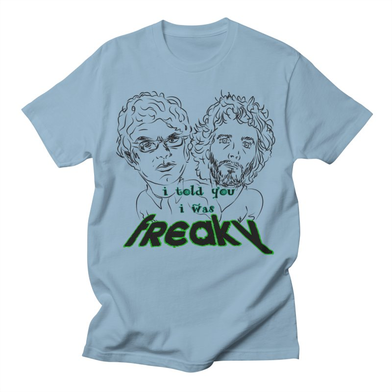 told you i was freaky Flight of the Conchords Women's Regular Unisex T-Shirt by Loganferret's Artist Shop