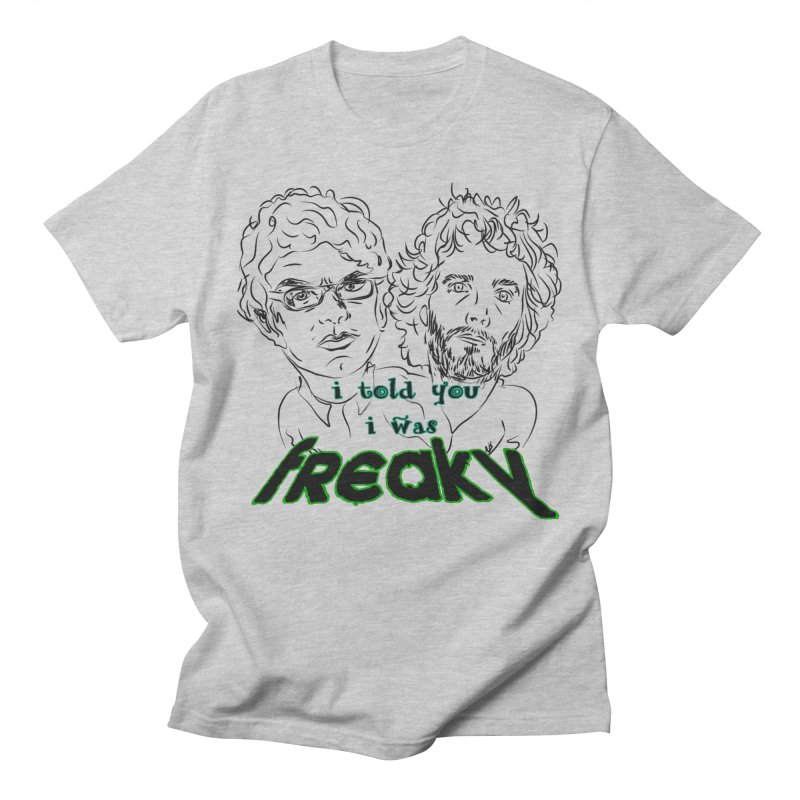 told you i was freaky Flight of the Conchords Men's T-shirt by Loganferret's Artist Shop