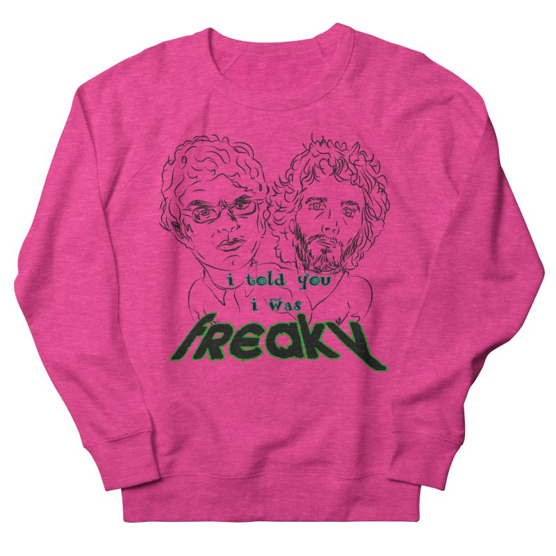 told you i was freaky Flight of the Conchords Women's French Terry Sweatshirt by Loganferret's Artist Shop