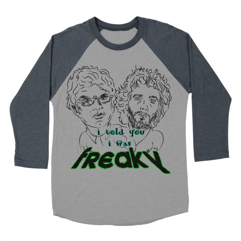 told you i was freaky Flight of the Conchords Women's Baseball Triblend T-Shirt by Loganferret's Artist Shop