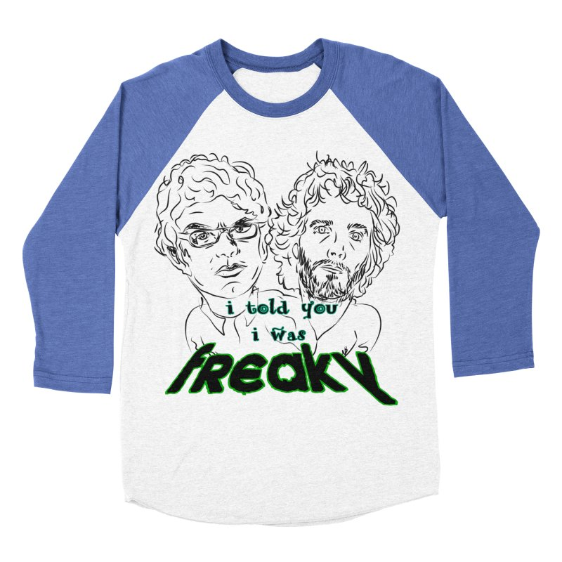 told you i was freaky Flight of the Conchords Men's Baseball Triblend T-Shirt by Loganferret's Artist Shop