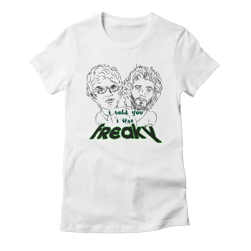 told you i was freaky Flight of the Conchords Women's Fitted T-Shirt by Loganferret's Artist Shop