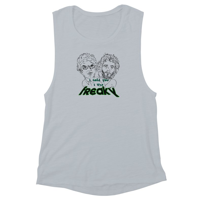 told you i was freaky Flight of the Conchords Women's Muscle Tank by Loganferret's Artist Shop