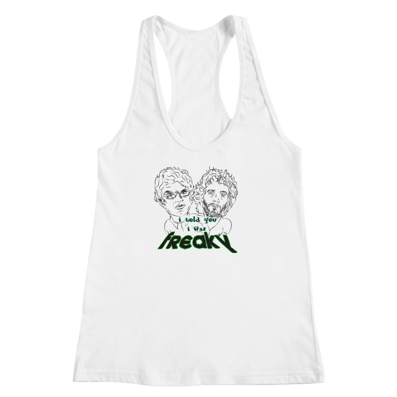 told you i was freaky Flight of the Conchords Women's Racerback Tank by Loganferret's Artist Shop