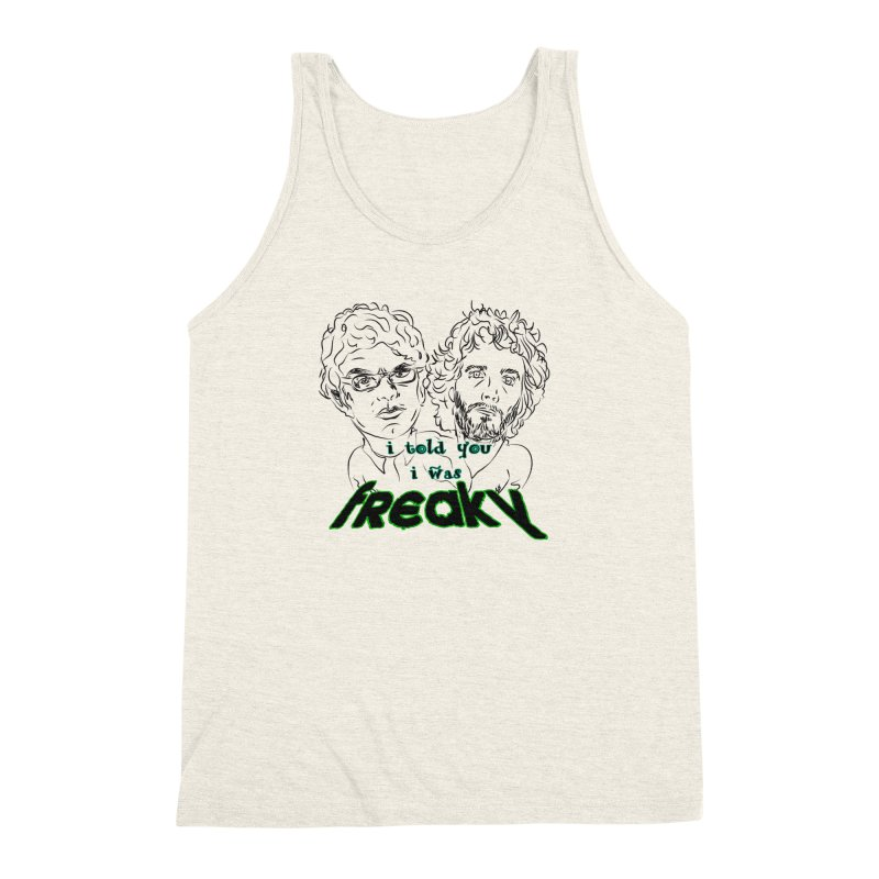 told you i was freaky Flight of the Conchords Men's Triblend Tank by Loganferret's Artist Shop