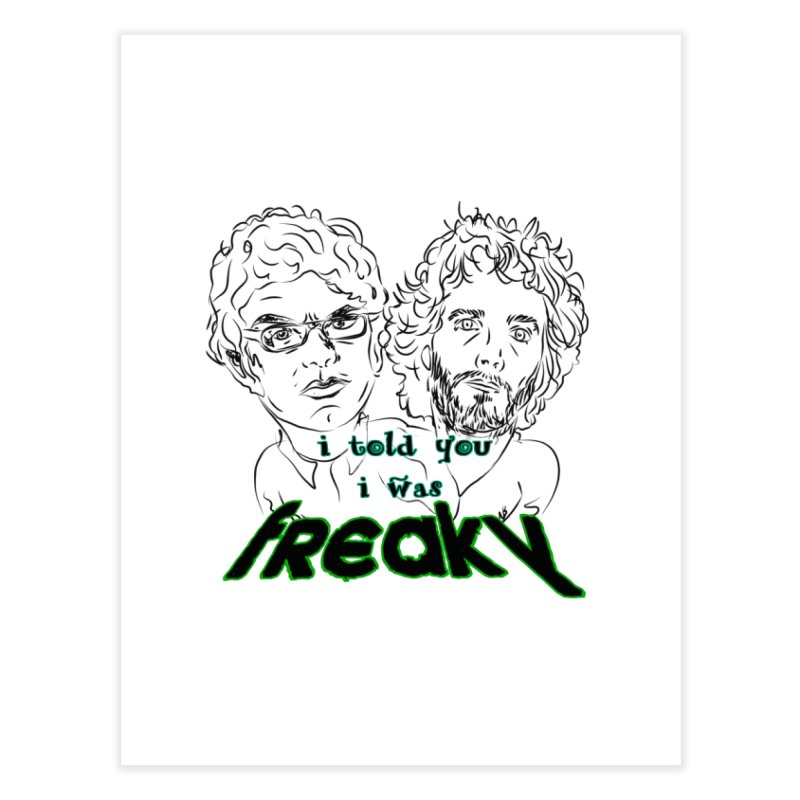 told you i was freaky Flight of the Conchords Home Fine Art Print by Loganferret's Artist Shop