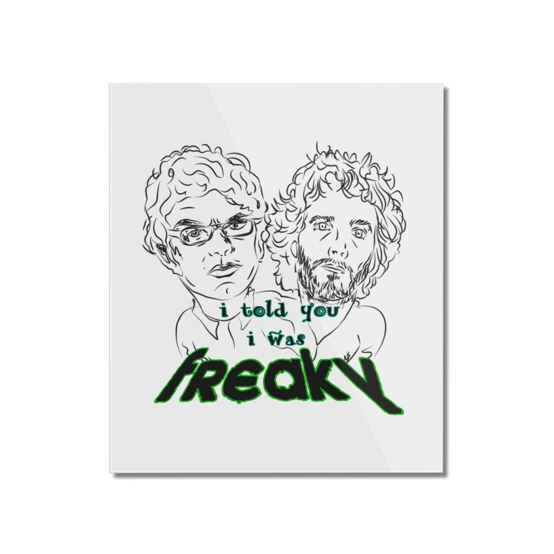 told you i was freaky Flight of the Conchords Home Mounted Acrylic Print by Loganferret's Artist Shop