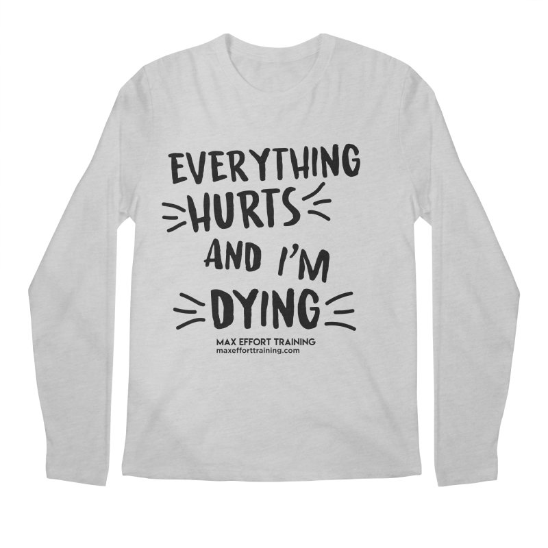 Everything Hurts! Men's Regular Longsleeve T-Shirt by Max Effort Training