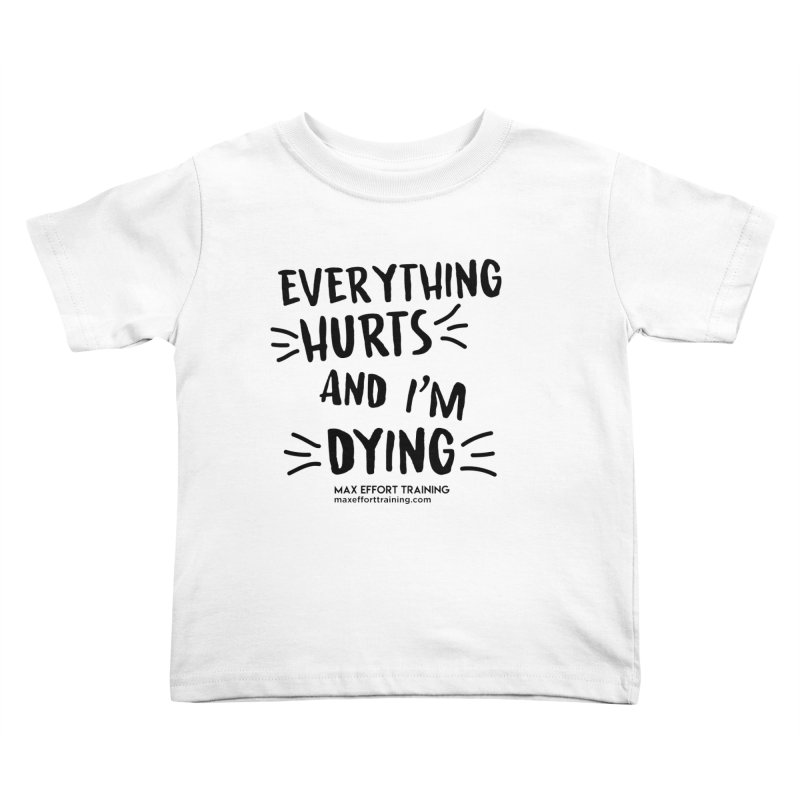 Everything Hurts! Kids Toddler T-Shirt by Max Effort Training