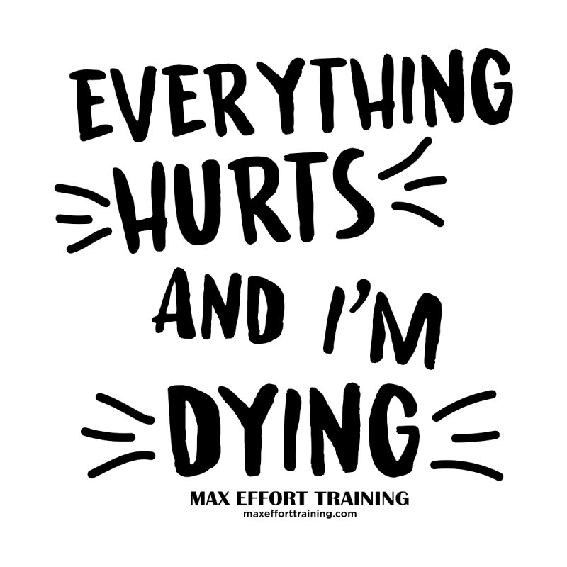 Everything Hurts! by Max Effort Training
