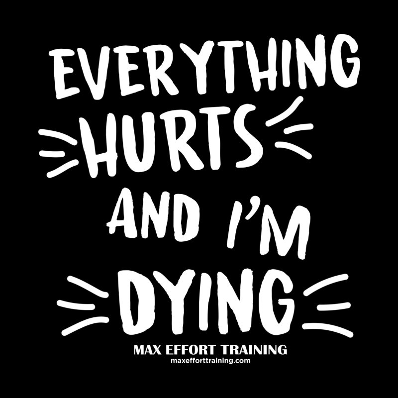 Everything Hurts! (white) by Max Effort Training
