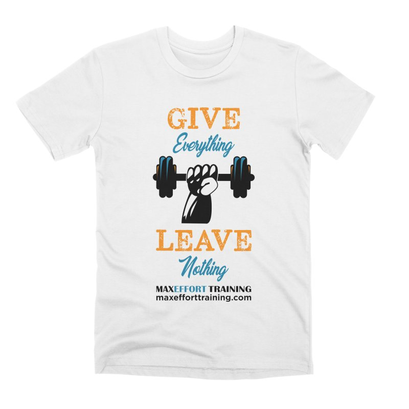 Give Everything - Leave Nothing Men's Premium T-Shirt by Max Effort Training