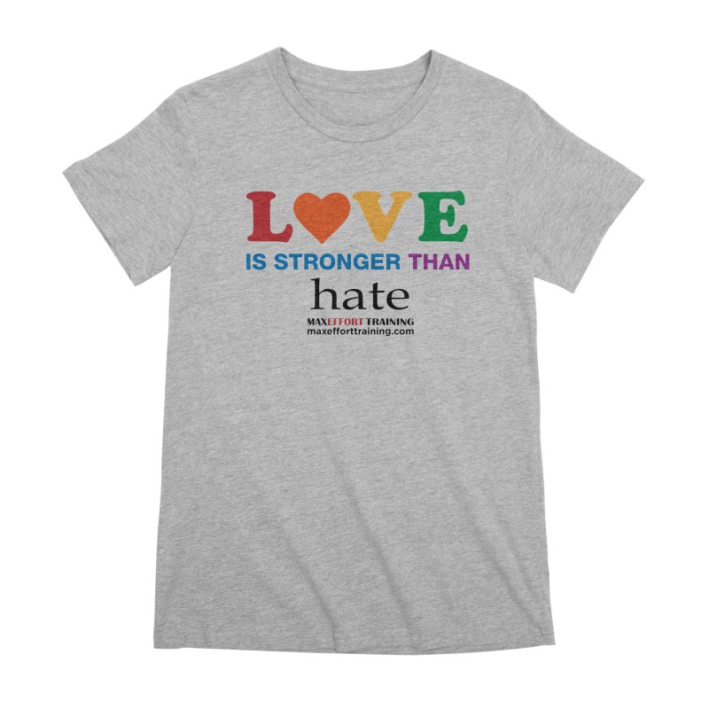 Love Is Stronger Than Hate Women's Premium T-Shirt by Max Effort Training