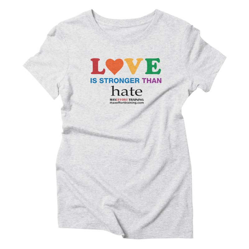 Love Is Stronger Than Hate Women's Triblend T-Shirt by Max Effort Training