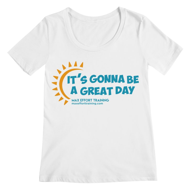 It's Gonna Be A Great Day! Women's Regular Scoop Neck by Max Effort Training