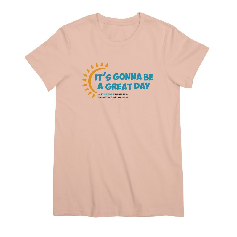 It's Gonna Be A Great Day! Women's Premium T-Shirt by Max Effort Training