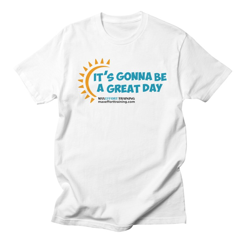 It's Gonna Be A Great Day! Women's Regular Unisex T-Shirt by Max Effort Training