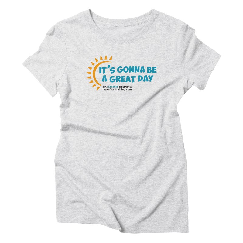 It's Gonna Be A Great Day! Women's Triblend T-Shirt by Max Effort Training