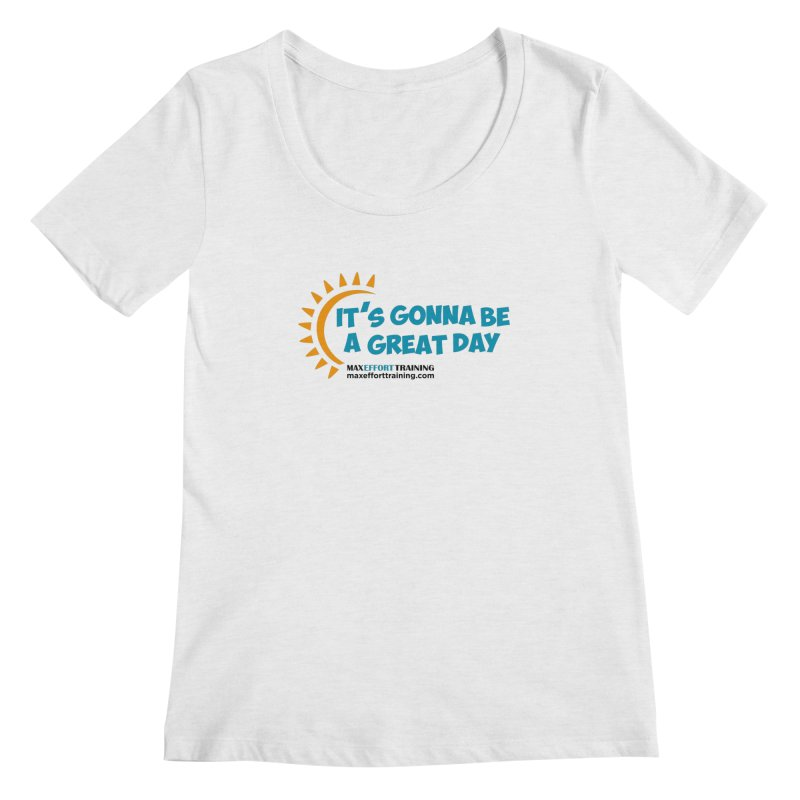 It's Gonna Be A Great Day! Women's Scoop Neck by Max Effort Training