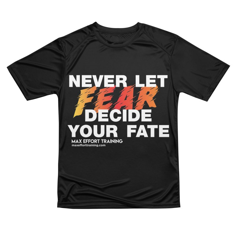 Never Let Fear Decide Your Fate Women's Performance Unisex T-Shirt by Max Effort Training