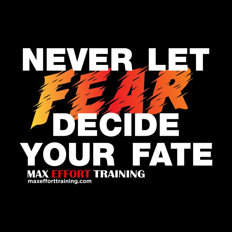 Never Let Fear Decide Your Fate by Max Effort Training