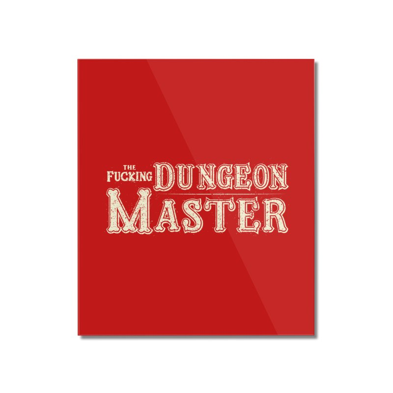 THE F* DUNGEON MASTER! Home Mounted Acrylic Print by UNDEAD MISTER