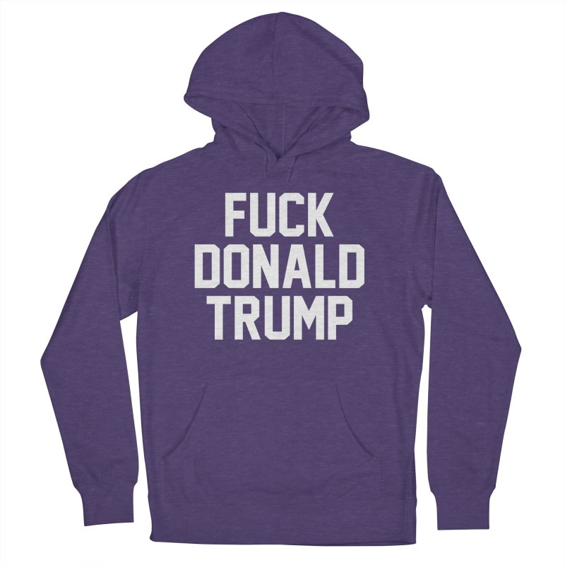 FUCK donald trump Men's French Terry Pullover Hoody by MackStudios's Artist Shop
