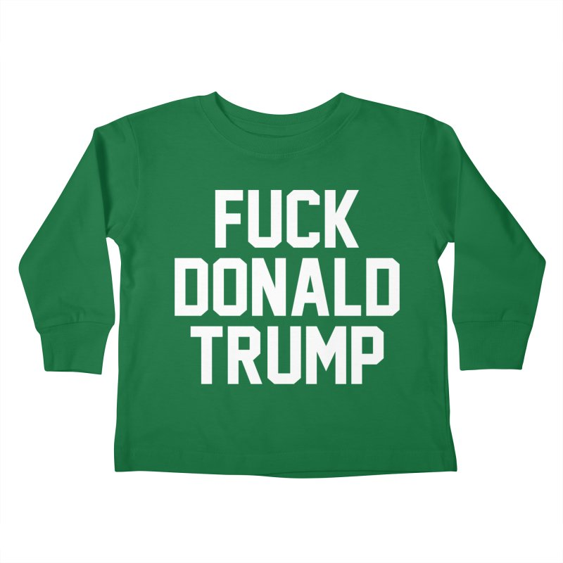 FUCK donald trump Kids Toddler Longsleeve T-Shirt by MackStudios's Artist Shop