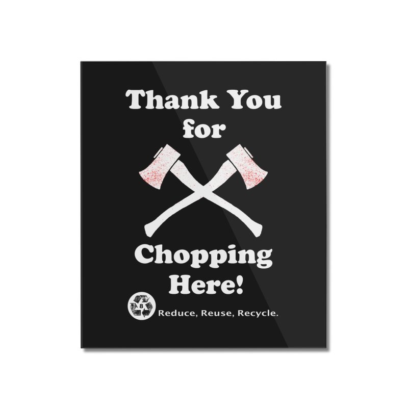 Thank You For Chopping Here! Home Mounted Acrylic Print by MaddFictional's Artist Shop