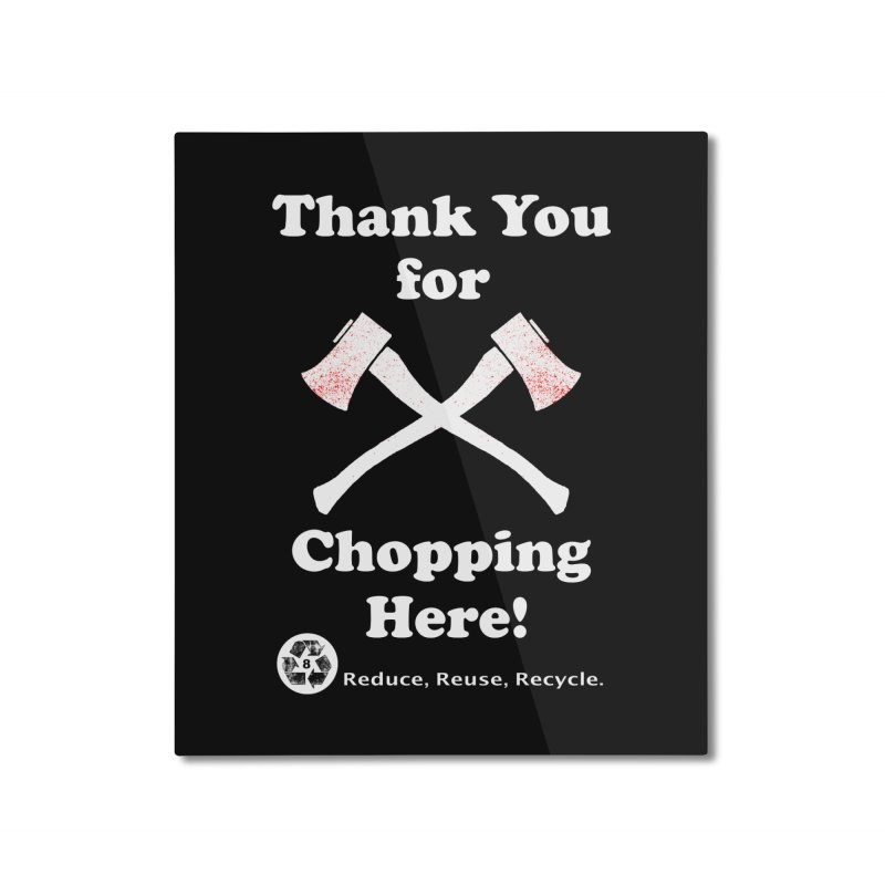 Thank You For Chopping Here! Home Mounted Aluminum Print by MaddFictional's Artist Shop