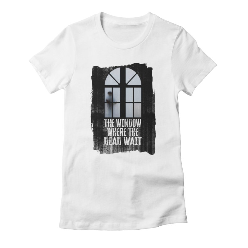The Window Where The Dead Wait Women's T-Shirt by MaddFictional's Artist Shop