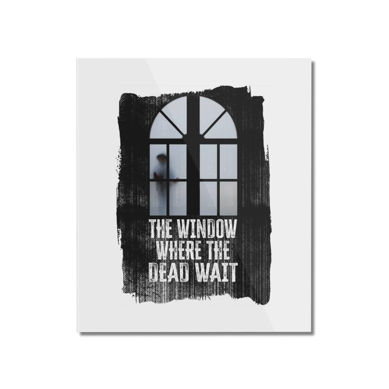 The Window Where The Dead Wait Home Mounted Acrylic Print by MaddFictional's Artist Shop