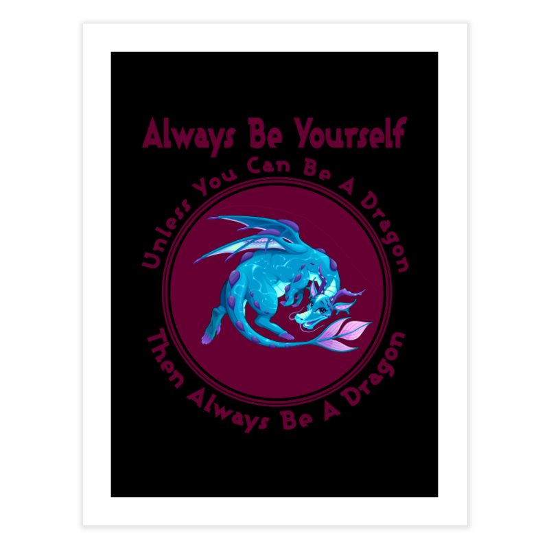 Always Be A Dragon Home Fine Art Print by MaddFictional's Artist Shop