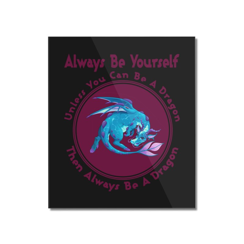 Always Be A Dragon Home Mounted Acrylic Print by MaddFictional's Artist Shop