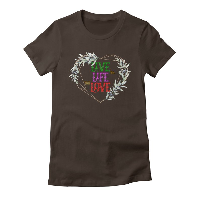 Live The Life You Love Women's T-Shirt by MaddFictional's Artist Shop