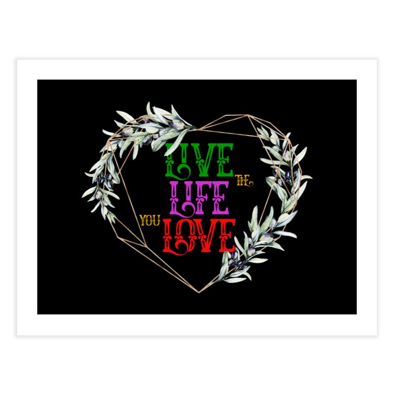 Live The Life You Love Home Fine Art Print by MaddFictional's Artist Shop