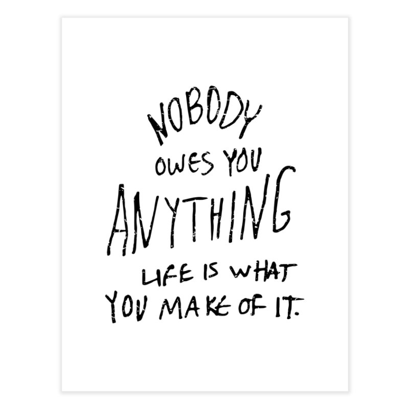 Nobody Owes You Anything T-shirt Home Fine Art Print by MadeByBono