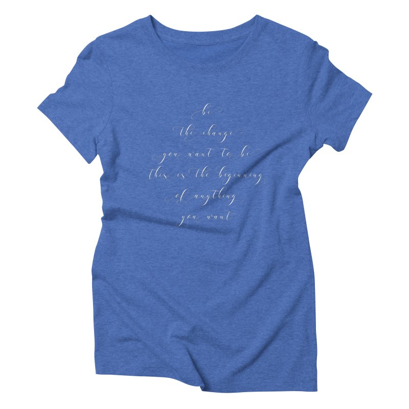 Be The Change You Want to Be T-shirt Women's Triblend T-Shirt by MadeByBono