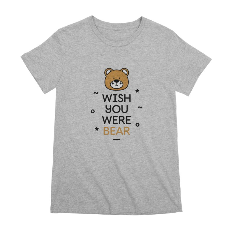 Wish You Were Bear Funny Quote T-Shirt Women's Premium T-Shirt by MadeByBono