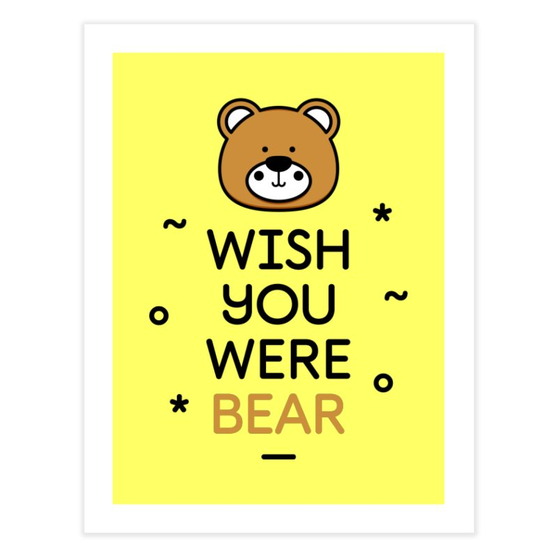 Wish You Were Bear Funny Quote T-Shirt Home Fine Art Print by Made By Bono
