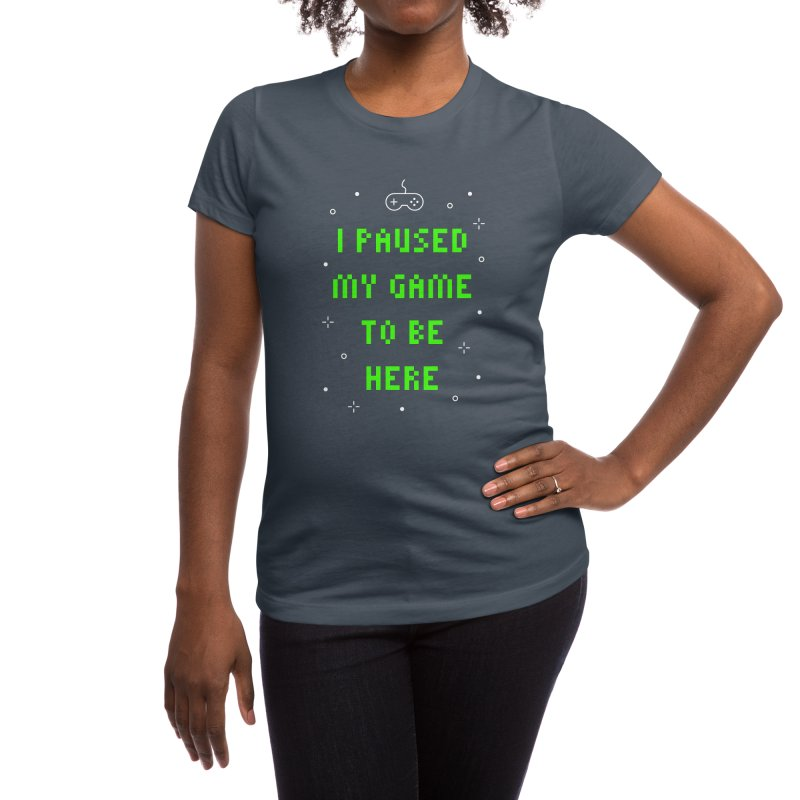 I Paused My Game To Be Here T-shirt Women's T-Shirt by Made By Bono
