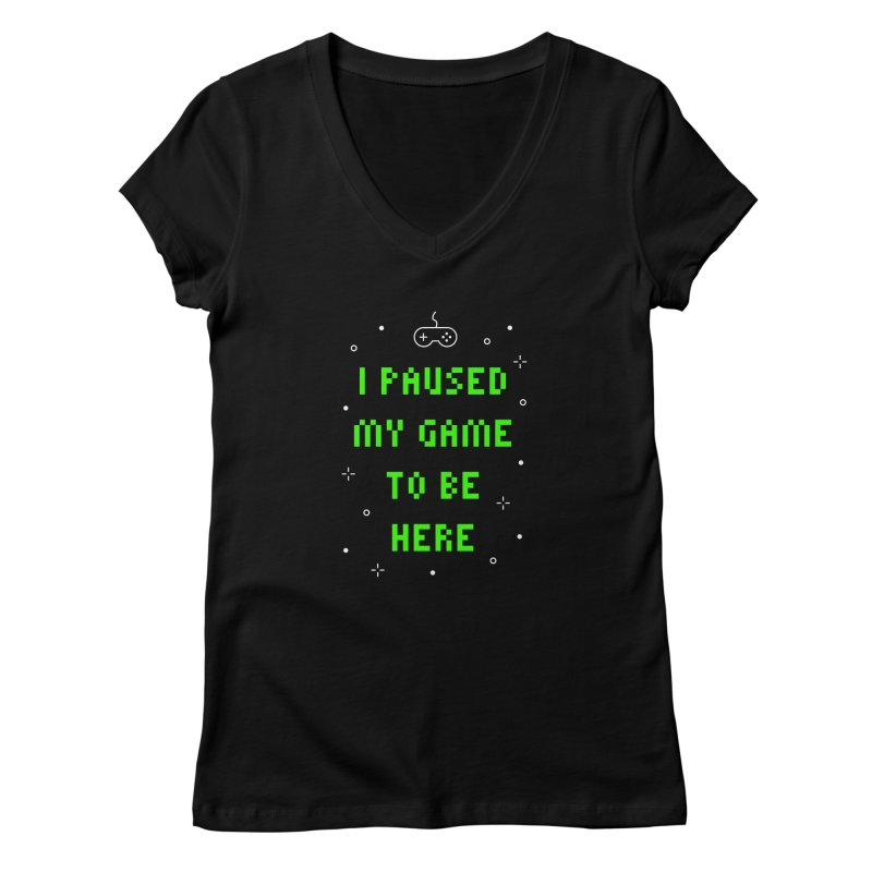 I Paused My Game To Be Here T-shirt Women's V-Neck by Made By Bono