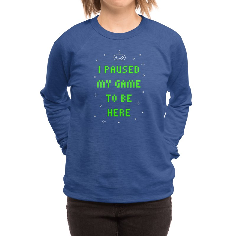 I Paused My Game To Be Here T-shirt Women's Sweatshirt by Made By Bono