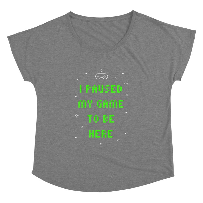 I Paused My Game To Be Here T-shirt Women's Dolman Scoop Neck by MadeByBono