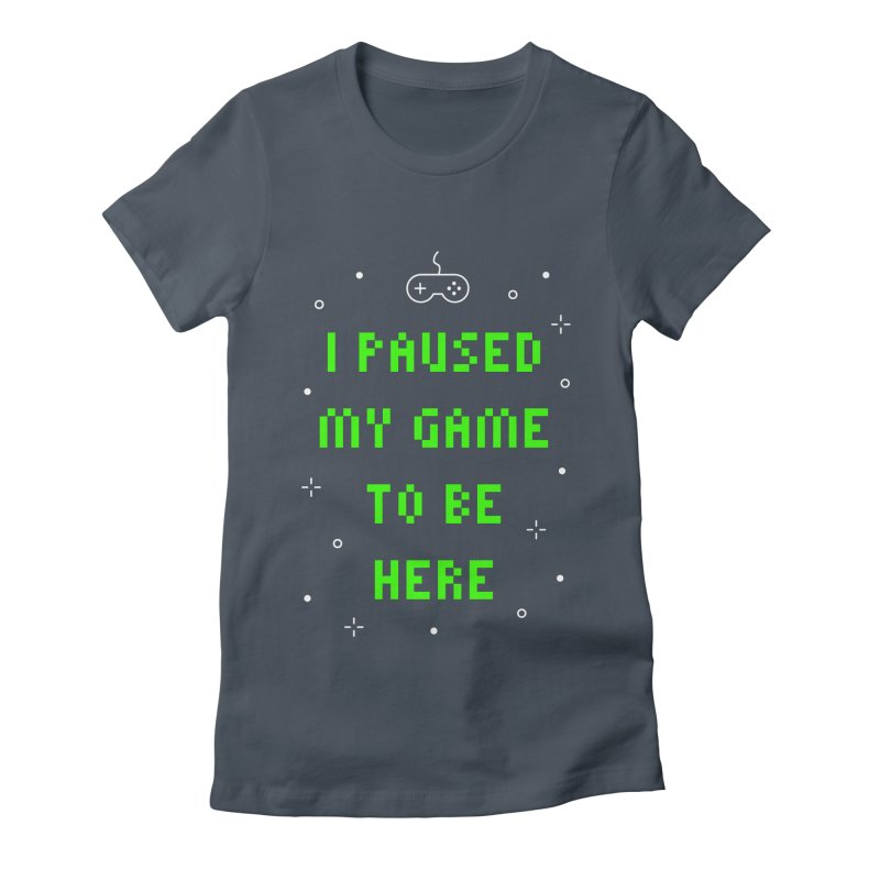 I Paused My Game To Be Here T-shirt Women's Fitted T-Shirt by MadeByBono