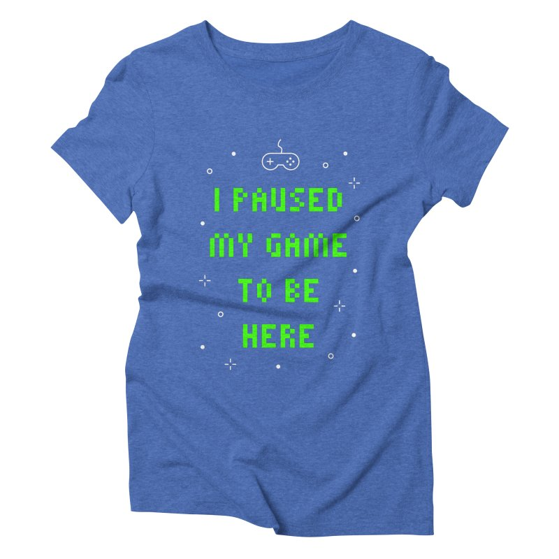 I Paused My Game To Be Here T-shirt Women's Triblend T-Shirt by MadeByBono