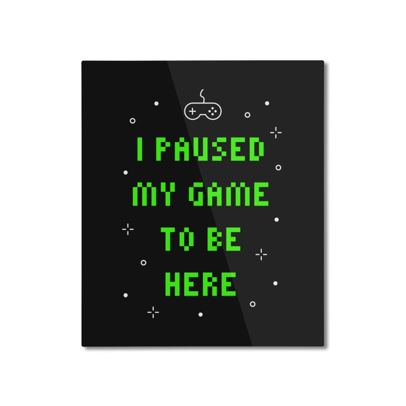 I Paused My Game To Be Here T-shirt Home Mounted Aluminum Print by Made By Bono